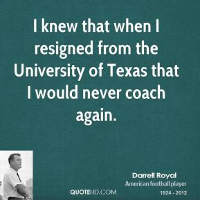 I knew that when I resigned from the University of Texas that I would never coach again.