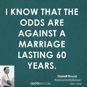 Darrell Royal - I know that the odds are against a marriage lasting 60 years.