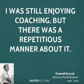 Darrell Royal - I was still enjoying coaching, but there was a repetitious manner about it.