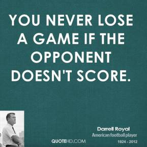 Darrell Royal - You never lose a game if the opponent doesn't score.
