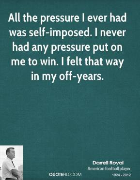 All the pressure I ever had was self-imposed. I never had any pressure put on me to win. I felt that way in my off-years.