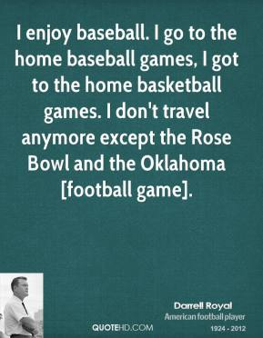 I enjoy baseball. I go to the home baseball games, I got to the home basketball games. I don't travel anymore except the Rose Bowl and the Oklahoma [football game].