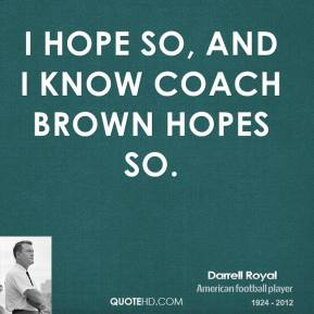 I hope so, and I know Coach Brown hopes so.