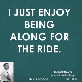 I just enjoy being along for the ride.