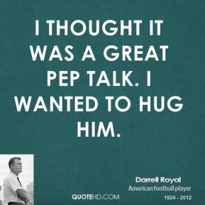 I thought it was a great pep talk. I wanted to hug him.