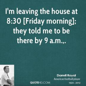 I'm leaving the house at 8:30 [Friday morning]; they told me to be there by 9 a.m..