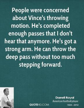 People were concerned about Vince's throwing motion. He's completed enough passes that I don't hear that anymore. He's got a strong arm. He can throw the deep pass without too much stepping forward.