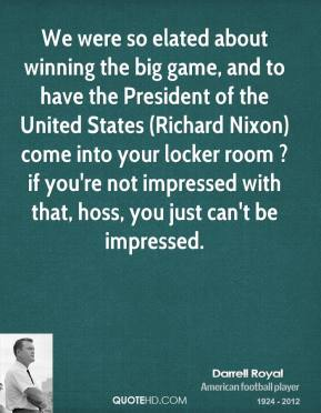 We were so elated about winning the big game, and to have the President of the United States (Richard Nixon) come into your locker room ? if you're not impressed with that, hoss, you just can't be impressed.