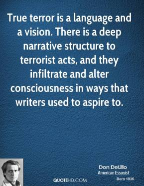 True terror is a language and a vision. There is a deep narrative structure to terrorist acts, and they infiltrate and alter consciousness in ways that writers used to aspire to.