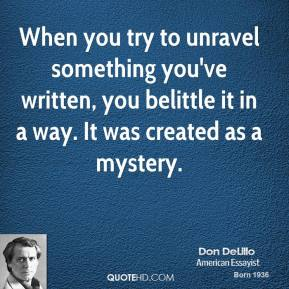 When you try to unravel something you've written, you belittle it in a way. It was created as a mystery.