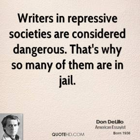 Don DeLillo - Writers in repressive societies are considered dangerous. That's why so many of them are in jail.