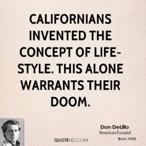 Don DeLillo - Californians invented the concept of life-style. This alone warrants their doom.