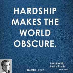 Don DeLillo - Hardship makes the world obscure.