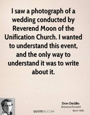 Don DeLillo - I saw a photograph of a wedding conducted by Reverend Moon of the Unification Church. I wanted to understand this event, and the only way to understand it was to write about it.