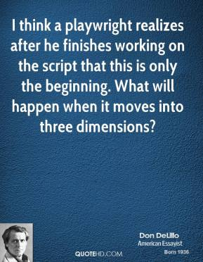 Don DeLillo - I think a playwright realizes after he finishes working on the script that this is only the beginning. What will happen when it moves into three dimensions?