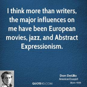 Don DeLillo - I think more than writers, the major influences on me have been European movies, jazz, and Abstract Expressionism.