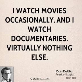 Don DeLillo - I watch movies occasionally, and I watch documentaries. Virtually nothing else.
