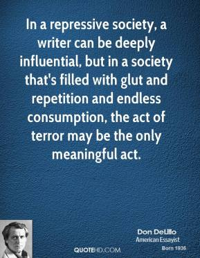 Don DeLillo - In a repressive society, a writer can be deeply influential, but in a society that's filled with glut and repetition and endless consumption, the act of terror may be the only meaningful act.
