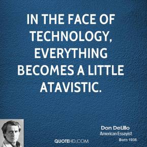 In the face of technology, everything becomes a little atavistic.