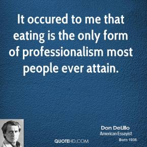 Don DeLillo - It occured to me that eating is the only form of professionalism most people ever attain.