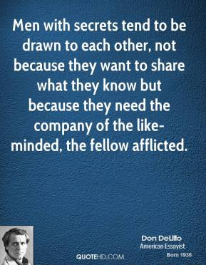 Don DeLillo - Men with secrets tend to be drawn to each other, not because they want to share what they know but because they need the company of the like-minded, the fellow afflicted.