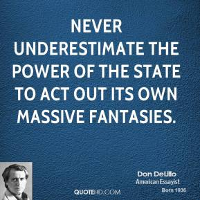 Don DeLillo - Never underestimate the power of the State to act out its own massive fantasies.