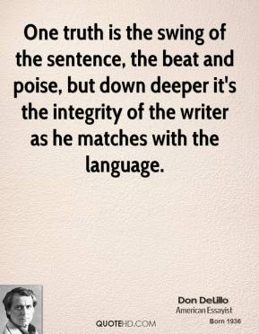 Don DeLillo - One truth is the swing of the sentence, the beat and poise, but down deeper it's the integrity of the writer as he matches with the language.