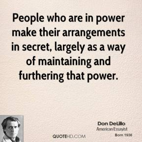 Don DeLillo - People who are in power make their arrangements in secret, largely as a way of maintaining and furthering that power.