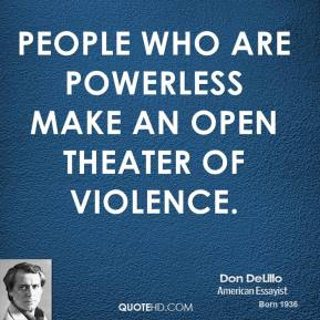 Don DeLillo - People who are powerless make an open theater of violence.