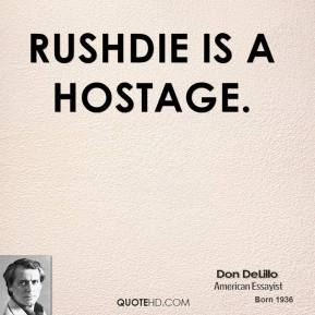 Don DeLillo - Rushdie is a hostage.