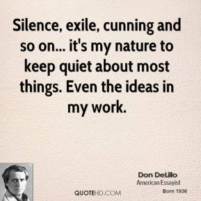 Don DeLillo - Silence, exile, cunning and so on... it's my nature to keep quiet about most things. Even the ideas in my work.