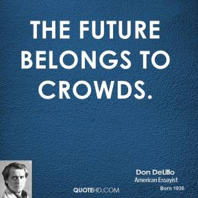 Don DeLillo - The future belongs to crowds.