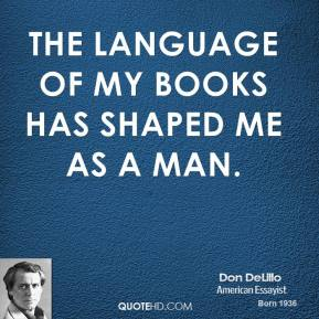Don DeLillo - The language of my books has shaped me as a man.
