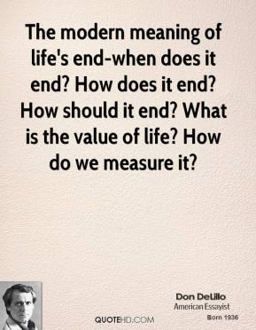 The modern meaning of life's end-when does it end? How does it end? How should it end? What is the value of life? How do we measure it?