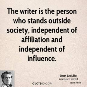 The writer is the person who stands outside society, independent of affiliation and independent of influence.
