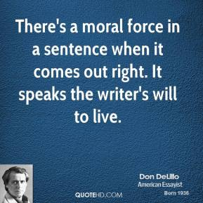 Don DeLillo - There's a moral force in a sentence when it comes out right. It speaks the writer's will to live.
