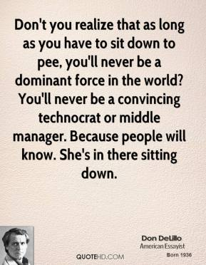 Don't you realize that as long as you have to sit down to pee, you'll never be a dominant force in the world? You'll never be a convincing technocrat or middle manager. Because people will know. She's in there sitting down.