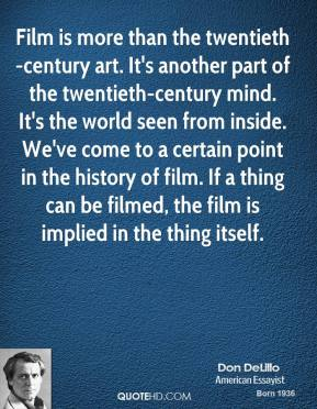 Film is more than the twentieth-century art. It's another part of the twentieth-century mind. It's the world seen from inside. We've come to a certain point in the history of film. If a thing can be filmed, the film is implied in the thing itself.