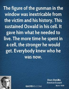 The figure of the gunman in the window was inextricable from the victim and his history. This sustained Oswald in his cell. It gave him what he needed to live. The more time he spent in a cell, the stronger he would get. Everybody knew who he was now.
