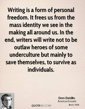 Writing is a form of personal freedom. It frees us from the mass identity we see in the making all around us. In the end, writers will write not to be outlaw heroes of some underculture but mainly to save themselves, to survive as individuals.