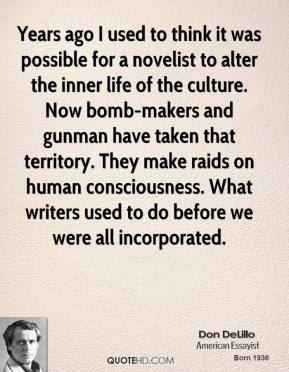 Years ago I used to think it was possible for a novelist to alter the inner life of the culture. Now bomb-makers and gunman have taken that territory. They make raids on human consciousness. What writers used to do before we were all incorporated.
