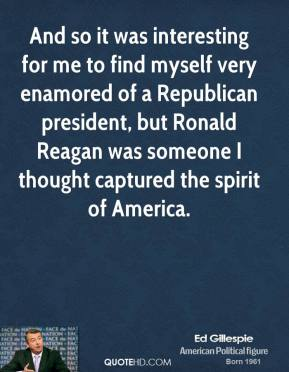 And so it was interesting for me to find myself very enamored of a Republican president, but Ronald Reagan was someone I thought captured the spirit of America.