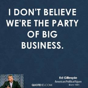 I don't believe we're the party of big business.