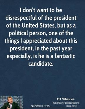 Ed Gillespie - I don't want to be disrespectful of the president of the United States, but as a political person, one of the things I appreciated about this president, in the past year especially, is he is a fantastic candidate.