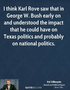 I think Karl Rove saw that in George W. Bush early on and understood the impact that he could have on Texas politics and probably on national politics.