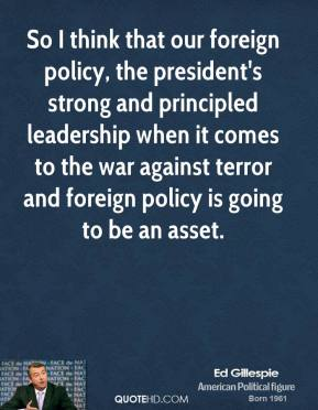 So I think that our foreign policy, the president's strong and principled leadership when it comes to the war against terror and foreign policy is going to be an asset.