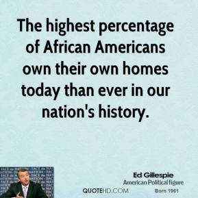 Ed Gillespie - The highest percentage of African Americans own their own homes today than ever in our nation's history.