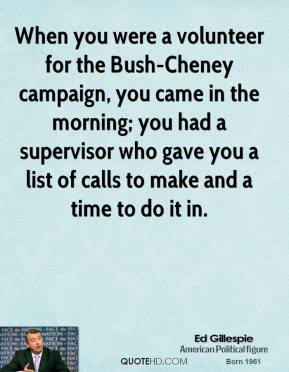 When you were a volunteer for the Bush-Cheney campaign, you came in the morning; you had a supervisor who gave you a list of calls to make and a time to do it in.