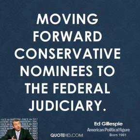 Ed Gillespie - moving forward conservative nominees to the federal judiciary.