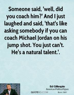 Someone said, 'well, did you coach him?' And I just laughed and said, 'that's like asking somebody if you can coach Michael Jordan on his jump shot. You just can't. He's a natural talent.'.